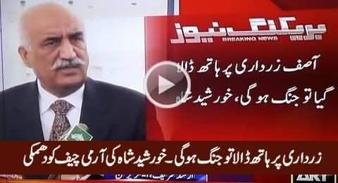 Asif Zardari Ko Haath Lagaya To Jang Hogi - Khursheed Shah's Threatening Message to Army
