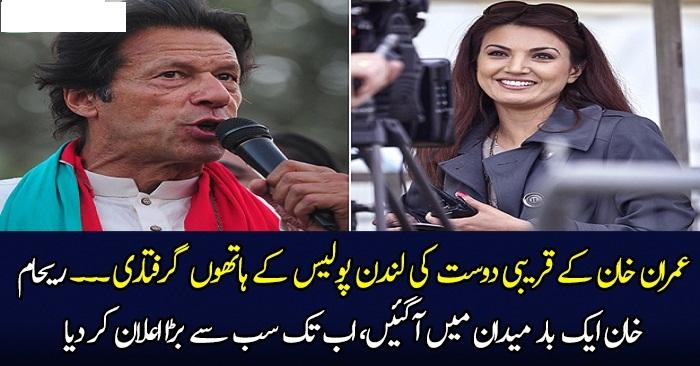 Imran Khan Ke Qareebi Dost Ki London Mein Giriftaari.. Reham Khan Maidan Mein Agayi