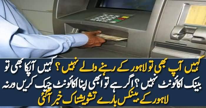 Lahore Kay Banks Bare Tashweshnaak Khabar Aagai